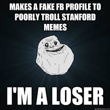 Stanford Memes - makes a fake fb profile to poorly troll stanford memes i m a loser