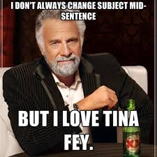Tina Fey Meme - i don t always change subject mid sentence but i love tina fey