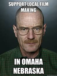 Omaha Meme - support local film making in omaha nebraska advice walter white