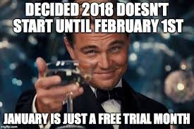1st Of The Month Meme - decided 2018 doesn t start until february 1st january is just a