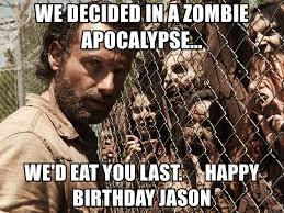 Zombie Birthday Meme - we decided in a zombie apocalypse we d eat you last happy