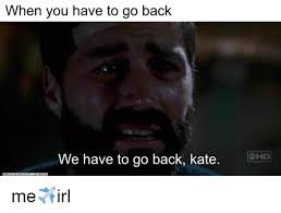 We Have To Go Back Meme - hen you have to go back we have to go back kate me irl irl meme