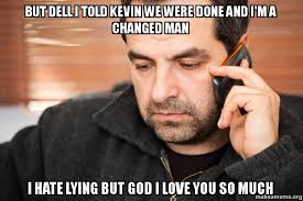 I Love You Man Memes - but dell i told kevin we were done and i m a changed man i hate