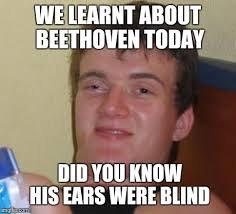 Was Beethoven Blind And Deaf An Idiot U0027s Way Of Describing A Deaf Person Imgflip