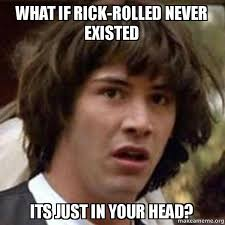 Rick Rolled Meme - what if rick rolled never existed its just in your head