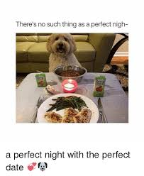 Perfect Date Meme - there s no such thing as a perfect nigh a perfect night with the