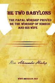 hislop two babylons the two babylons or the papal worship by hislop rev