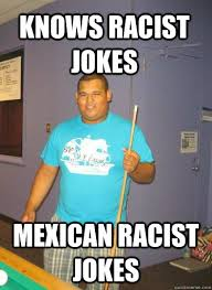 Mexican Racist Memes - knows racist jokes mexican racist jokes white washed mexican