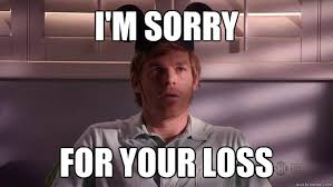Your Loss Meme - i m sorry for your loss dexter quickmeme