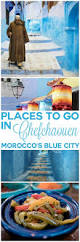 Morocco Blue City by Best 25 Visit Morocco Ideas On Pinterest Morocco Destinations