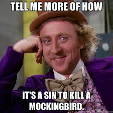To Kill A Mockingbird Meme - tell me more of how it s a sin to kill a mockingbird willy