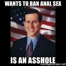 Meme Anal - wants to ban anal sex is an asshole rick santorum meme meme
