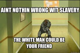 Boondocks Memes - aint nothin wrong wit slavery the white man could be your friend