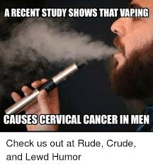 Crude Humor Memes - a recent study shows that vaping causescervicalcancer in men check