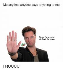 Child Of God Meme - me anytime anyone says anything to me stop i m a child of god be