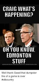 Edmonton Memes - craig what s happening oh you know edmonton stuff download meme