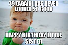 Little Sister Meme - 39 again has never looked so good happy birthday little sister