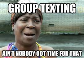 Group Text Meme - group texting ain t nobody got time for that aint nobody got