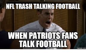 Patriots Fans Memes - nfl trash talking football when patriots fans talk football