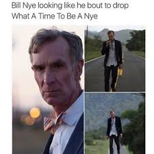 Bill Nye Memes - what a time to be a nye meme by halfinese memedroid