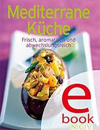 mediterrane küche rezepte mediterrane küche unsere 100 besten rezepte in einem kochbuch