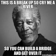 Over It Meme - this is a break up so cry me a river so you can build a bridge and