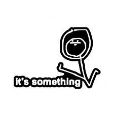 Its Something Meme - 12cm 8 6cm its something meme funny car styling funny car sticker