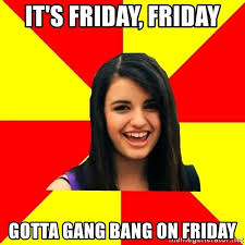 Gang Bang Memes - it s friday friday gotta gang bang on friday rebecca black meme
