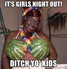Girls Night Out Meme - it s girls night out ditch yo kids happy big fat black lady