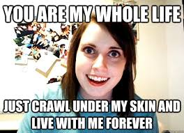 Crawling In My Skin Meme - you are my whole life just crawl under my skin and live with me