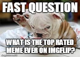 Top Rated Memes - what s the highest rate meme here ever i know who the top