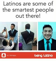 Latino Memes - latinos are some of the smartest people out there being latino sc