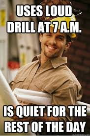 Meme Construction - uses loud drill at 7 a m is quiet for the rest of the day