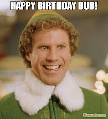 Dub Meme - happy birthday dub meme buddy the elf 55461 memeshappen