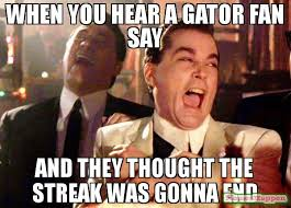 Gator Meme - when you hear a gator fan say and they thought the streak was gonna