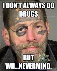 Don T Do Drugs Meme - i don t always do drugs but wh nevermind captain rockbottom