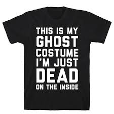 ghost costume this is my ghost costume i m just dead on the inside tshirt human