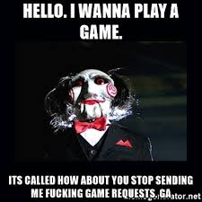 I Wanna Play A Game Meme - hello i wanna play a game its called how about you stop sending