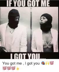 You Got Me Meme - if you got me i got you you got me i got you meme