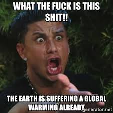 What The Fuck Is This Meme - what the fuck is this shit the earth is suffering a global