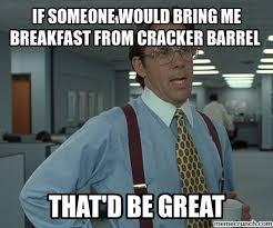 Cracker Memes - someone would bring me breakfast from cracker barrel