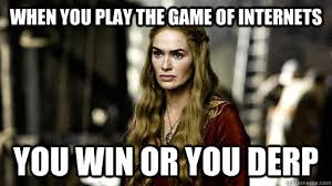 Cersei Lannister Meme - when you play the game of internets you win or you derp cersei