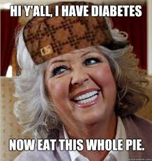 Paula Deen Pie Meme - hi y all i have diabetes now eat this whole pie scumbag paula
