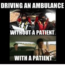 Ambulance Driver Meme - driving an ambulance withouta patient with a patient driving meme