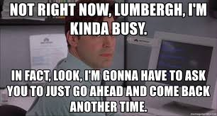 Office Space Lumbergh Meme - not right now lumbergh i m kinda busy in fact look i m gonna