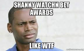 Bet Awards Meme - shanny watchn bet awards like wtf confused black man make a meme