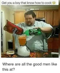 Cooking Meme - get you a boy that know how to cook edruggod memos ood clips com