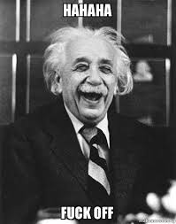 Fuck Off Meme - hahaha fuck off laughing albert einstein make a meme