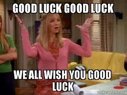 Good Luck Meme - good luck good luck we all wish you good luck phoebe singing good