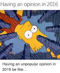 Unpopular Opinion Meme - having an opinion in 2016 having an unpopular opinion in 2016 be